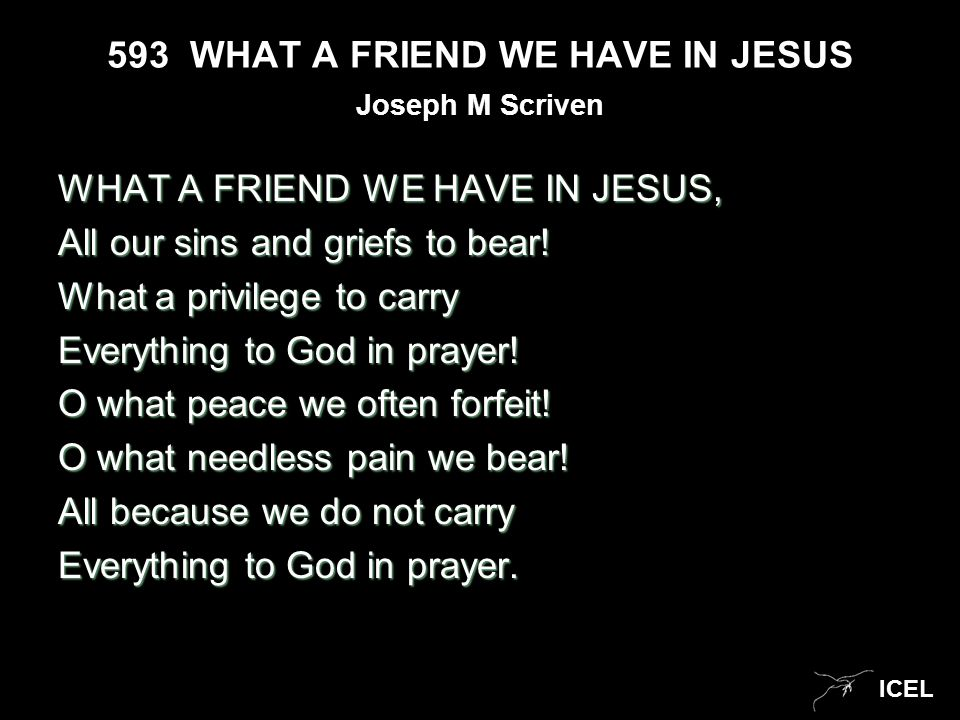 ICEL 593 WHAT A FRIEND WE HAVE IN JESUS WHAT A FRIEND WE HAVE IN JESUS, All our sins and griefs to bear! What a privilege to carry Everything to God i