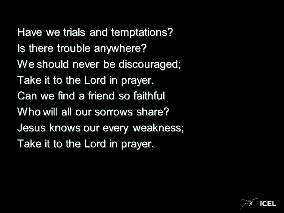 ICEL Have we trials and temptations? Is there trouble anywhere? We should never be discouraged; Take it to the Lord in prayer. Can we find a friend so