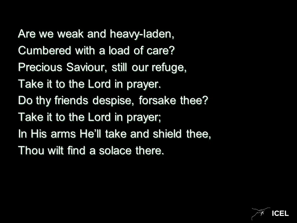 ICEL Are we weak and heavy-laden, Cumbered with a load of care? Precious Saviour, still our refuge, Take it to the Lord in prayer. Do thy friends desp