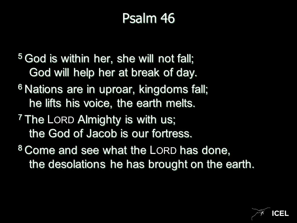 ICEL Psalm 46 5 God is within her, she will not fall; God will help her at break of day. 6 Nations are in uproar, kingdoms fall; he lifts his voice, t