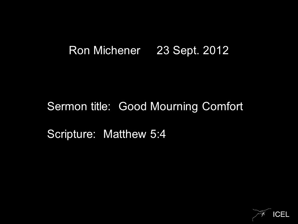 ICEL Ron Michener 23 Sept. 2012 Sermon title: Good Mourning Comfort Scripture: Matthew 5:4