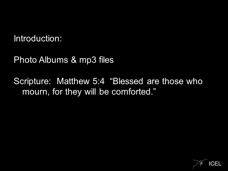 "ICEL Introduction: Photo Albums & mp3 files Scripture: Matthew 5:4 ""Blessed are those who mourn, for they will be comforted."""