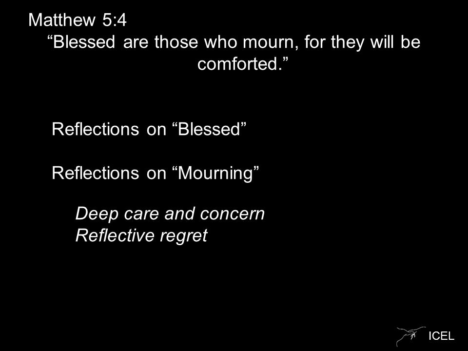 "ICEL Matthew 5:4 ""Blessed are those who mourn, for they will be comforted."" o Reflections on ""Blessed"" o Reflections on ""Mourning"" o o Deep care and c"