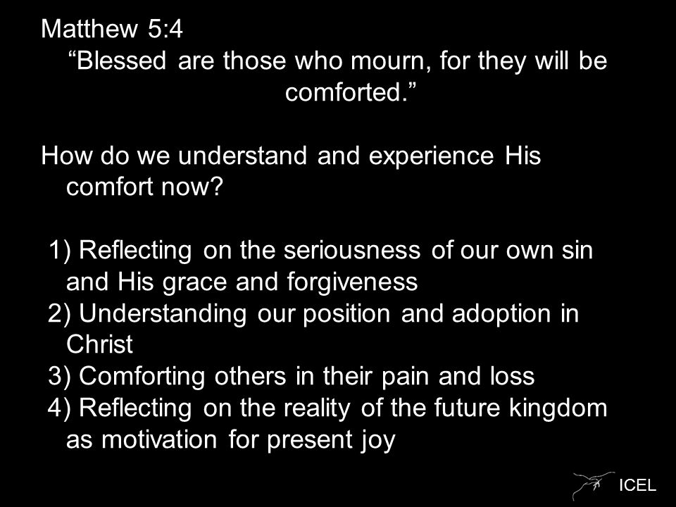 "ICEL Matthew 5:4 ""Blessed are those who mourn, for they will be comforted."" How do we understand and experience His comfort now? 1) Reflecting on the"