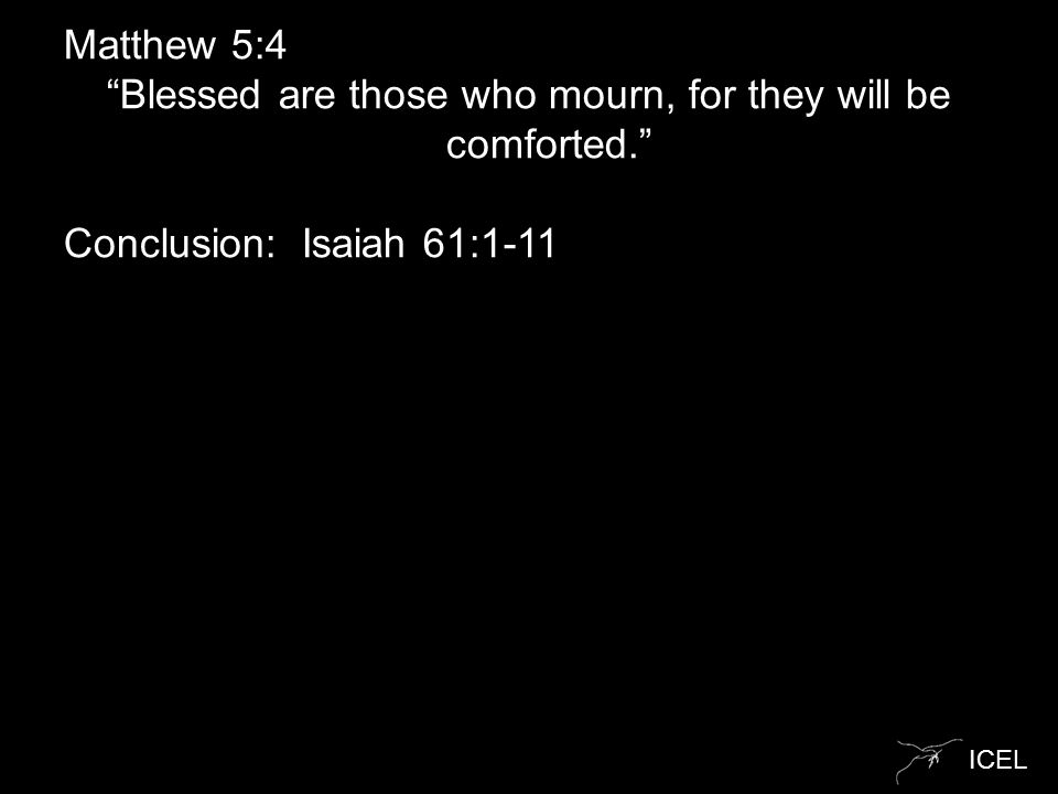 "ICEL Matthew 5:4 ""Blessed are those who mourn, for they will be comforted."" Conclusion: Isaiah 61:1-11"
