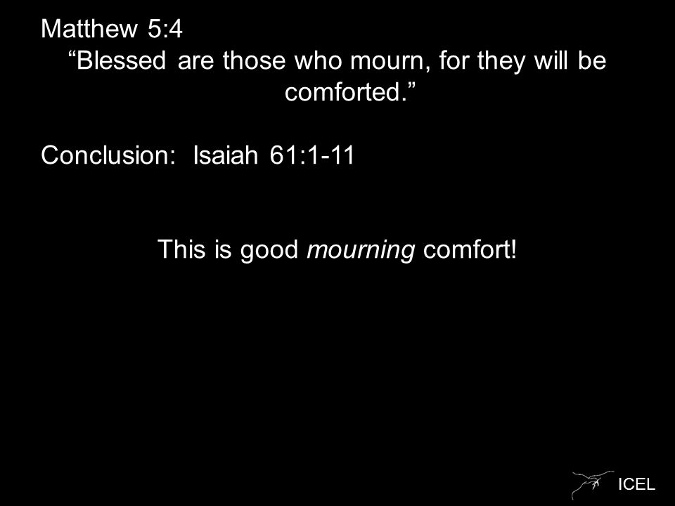 "ICEL Matthew 5:4 ""Blessed are those who mourn, for they will be comforted."" Conclusion: Isaiah 61:1-11 This is good mourning comfort!"