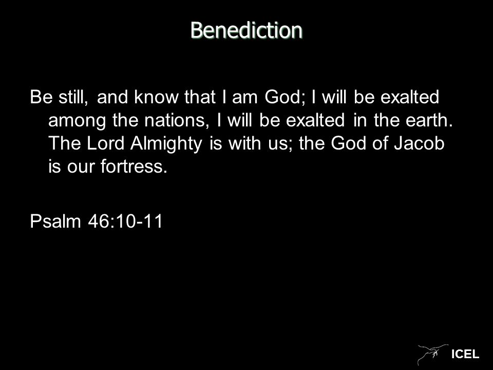 ICEL Benediction Be still, and know that I am God; I will be exalted among the nations, I will be exalted in the earth. The Lord Almighty is with us;