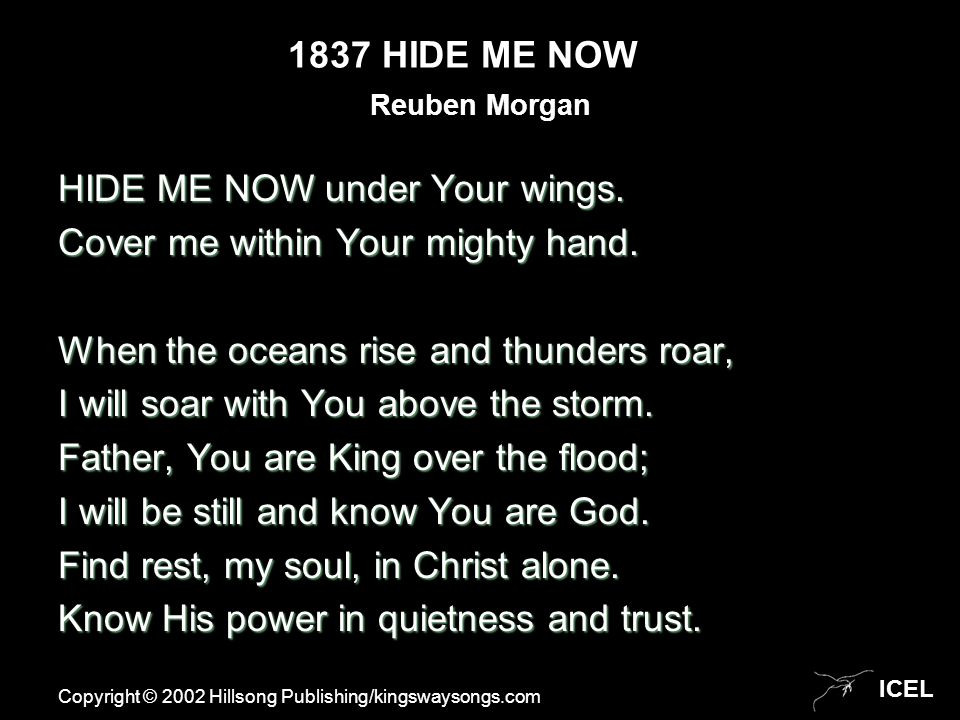 ICEL 1837 HIDE ME NOW HIDE ME NOW under Your wings. Cover me within Your mighty hand. When the oceans rise and thunders roar, I will soar with You abo