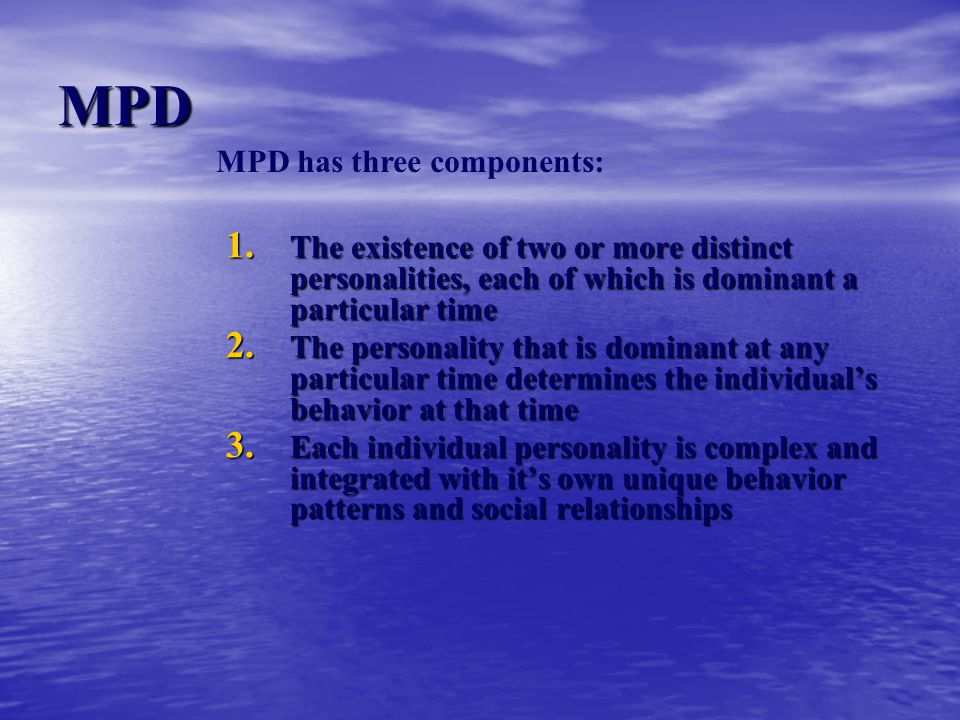 MPD 1. The existence of two or more distinct personalities, each of which is dominant a particular time 2. The personality that is dominant at any par