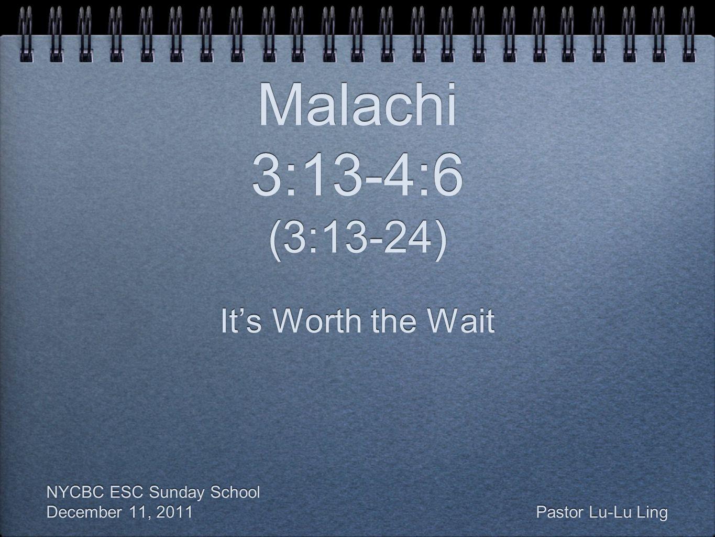 Malachi 3:13-4:6 (3:13-24) It's Worth the Wait NYCBC ESC Sunday School December 11, 2011 Pastor Lu-Lu Ling It's Worth the Wait NYCBC ESC Sunday School December 11, 2011 Pastor Lu-Lu Ling