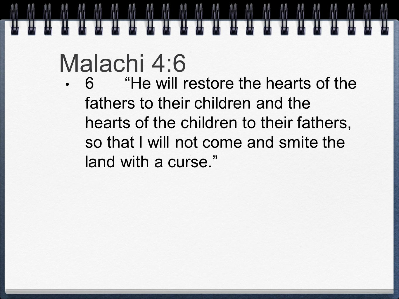 Malachi 4:6 6 He will restore the hearts of the fathers to their children and the hearts of the children to their fathers, so that I will not come and smite the land with a curse.