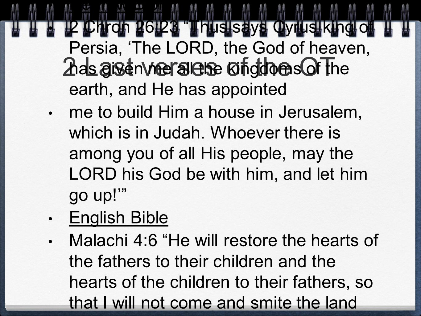 2 Last verses of the OT Hebrew Bible 2 Chron 26:23 Thus says Cyrus king of Persia, 'The LORD, the God of heaven, has given me all the kingdoms of the earth, and He has appointed me to build Him a house in Jerusalem, which is in Judah.