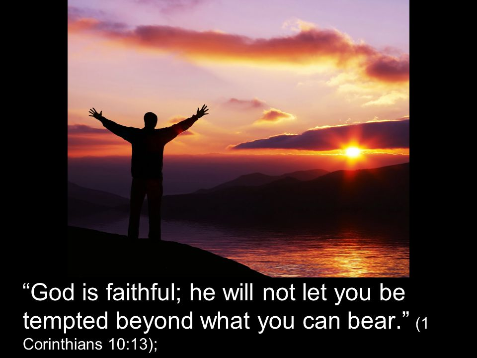 God is faithful; he will not let you be tempted beyond what you can bear. (1 Corinthians 10:13);
