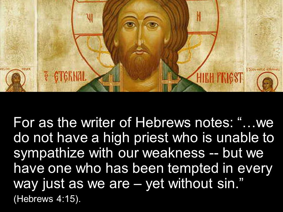 For as the writer of Hebrews notes: …we do not have a high priest who is unable to sympathize with our weakness -- but we have one who has been tempted in every way just as we are – yet without sin. (Hebrews 4:15).