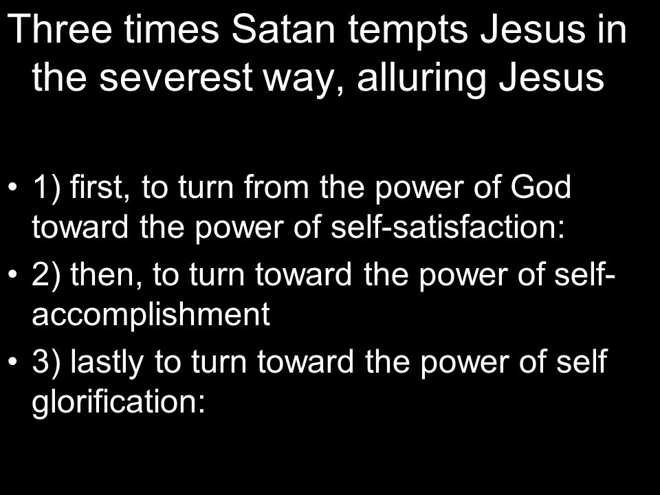 Three times Satan tempts Jesus in the severest way, alluring Jesus 1) first, to turn from the power of God toward the power of self-satisfaction: 2) then, to turn toward the power of self- accomplishment 3) lastly to turn toward the power of self glorification: