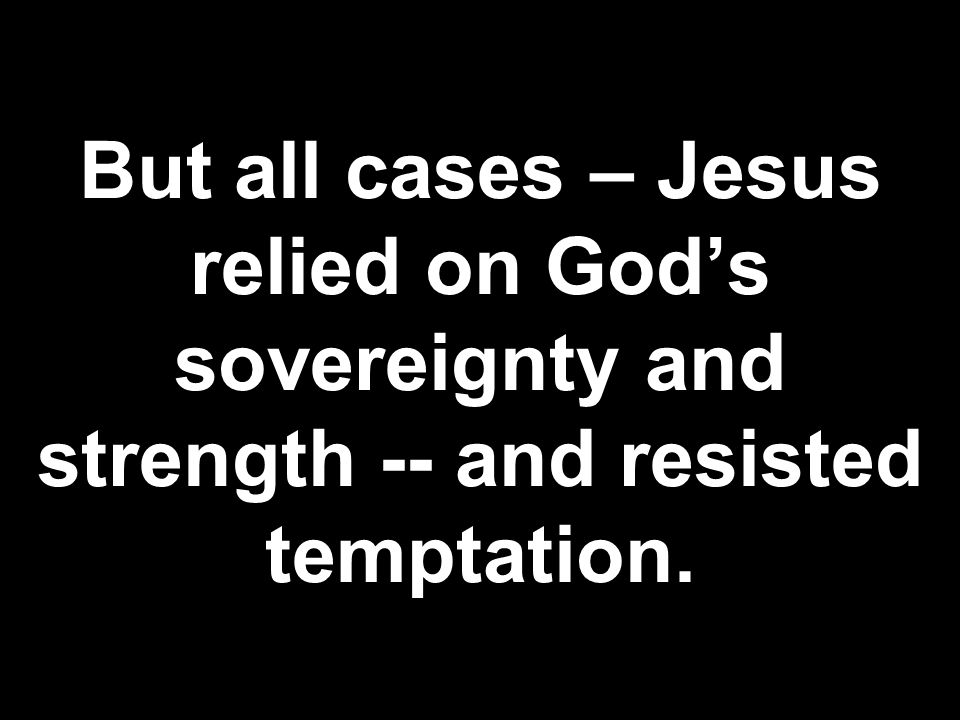 But all cases – Jesus relied on God's sovereignty and strength -- and resisted temptation.