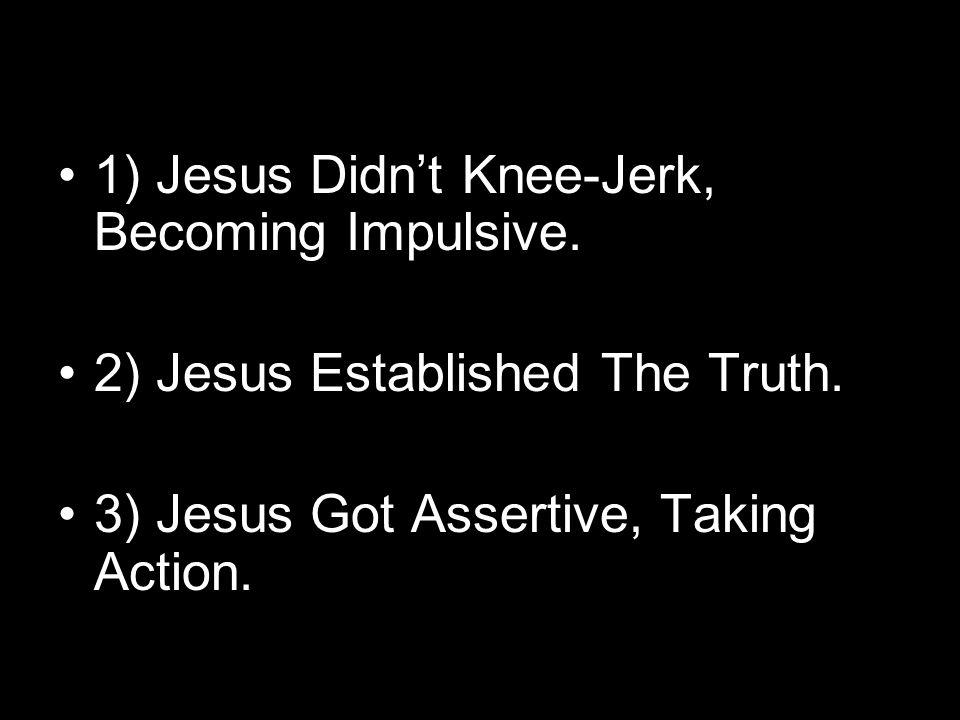 1) Jesus Didn't Knee-Jerk, Becoming Impulsive. 2) Jesus Established The Truth. 3) Jesus Got Assertive, Taking Action.