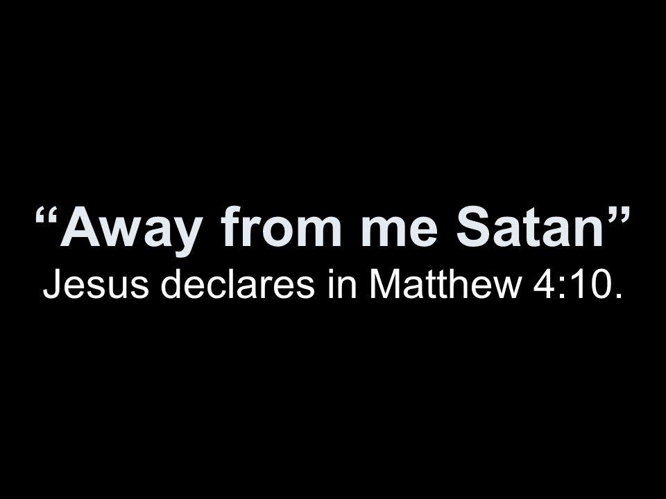 """""""Away from me Satan"""" Jesus declares in Matthew 4:10."""