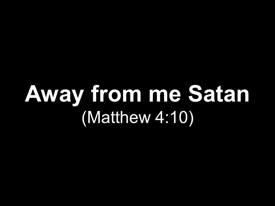 Away from me Satan (Matthew 4:10)