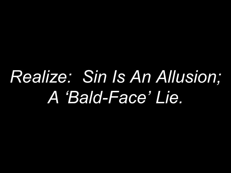 Realize: Sin Is An Allusion; A 'Bald-Face' Lie.