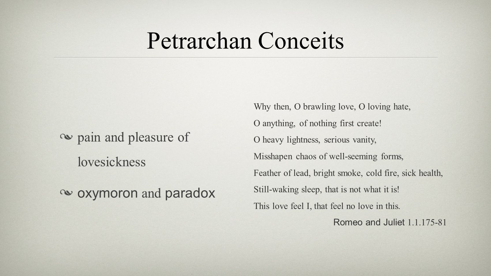 Petrarchan Conceits pain and pleasure of lovesickness oxymoron and paradox Why then, O brawling love, O loving hate, O anything, of nothing first crea