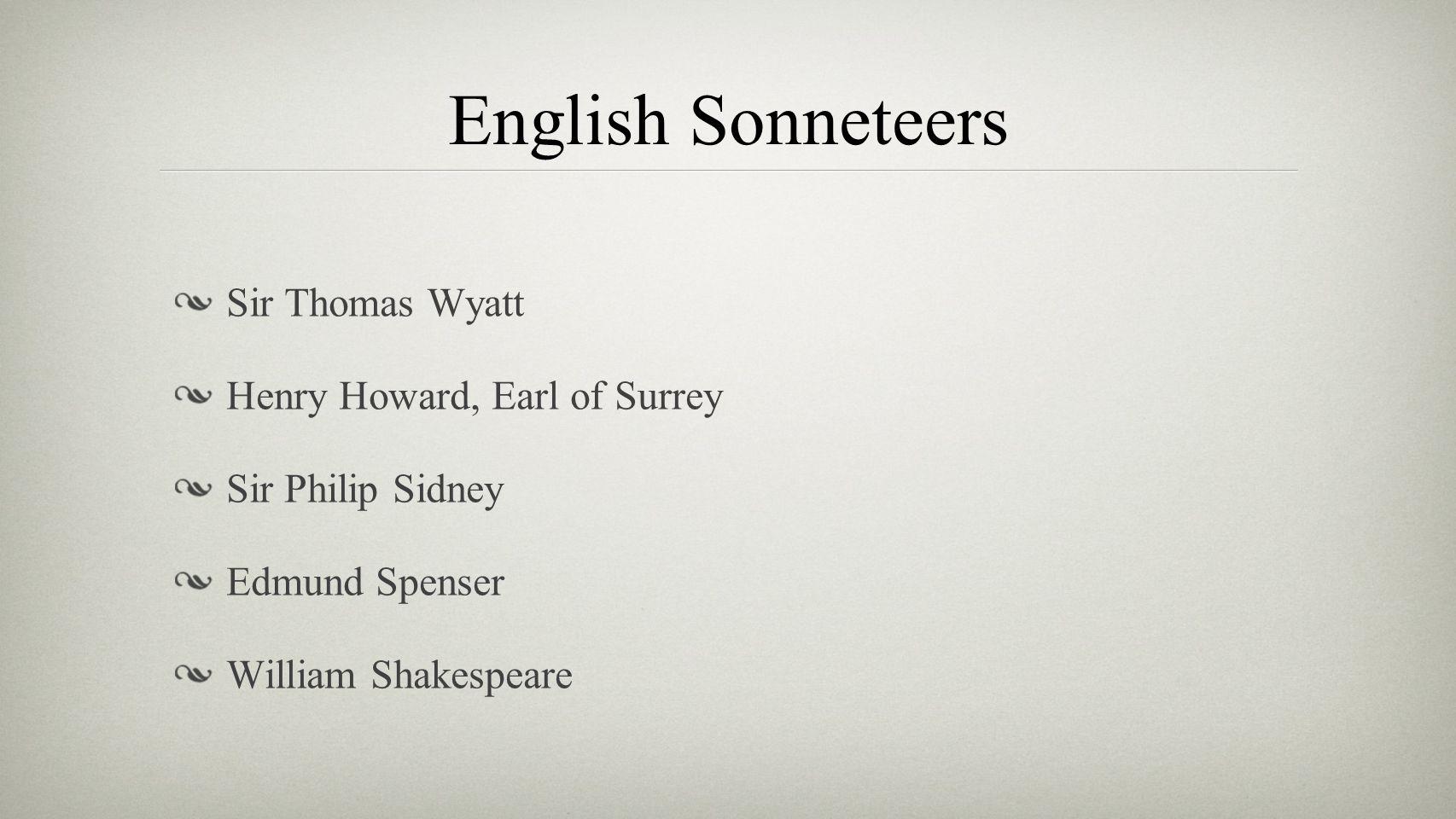 English Sonneteers Sir Thomas Wyatt Henry Howard, Earl of Surrey Sir Philip Sidney Edmund Spenser William Shakespeare