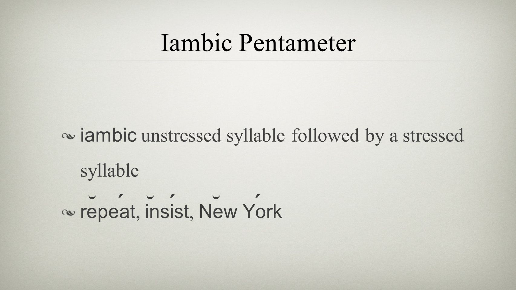 Iambic Pentameter iambic unstressed syllable followed by a stressed syllable repeat, insist, New York ˘ ´ ˘ ´ ˘ ´