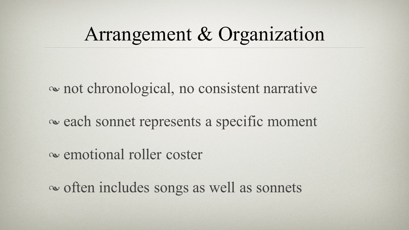 Arrangement & Organization not chronological, no consistent narrative each sonnet represents a specific moment emotional roller coster often includes songs as well as sonnets