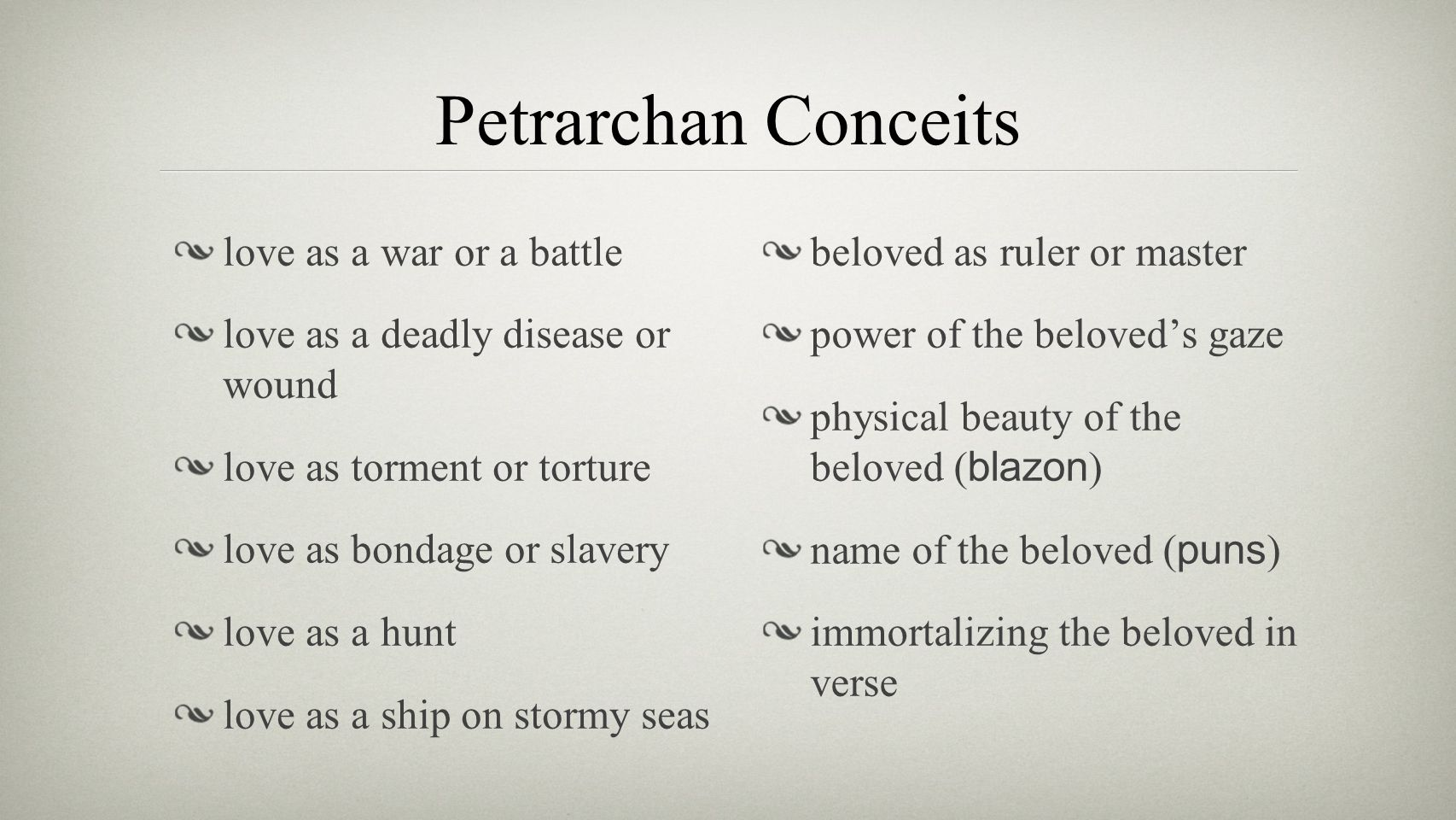 Petrarchan Conceits love as a war or a battle love as a deadly disease or wound love as torment or torture love as bondage or slavery love as a hunt l