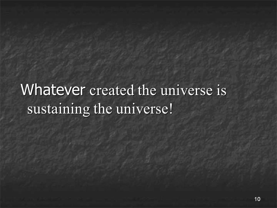 10 Whatever created the universe is sustaining the universe.