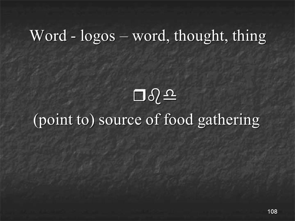 108 Word - logos – word, thought, thing rbd rbd (point to) source of food gathering (point to) source of food gathering