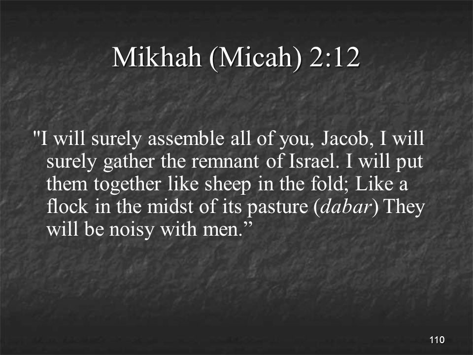 110 Mikhah (Micah) 2:12 I will surely assemble all of you, Jacob, I will surely gather the remnant of Israel.