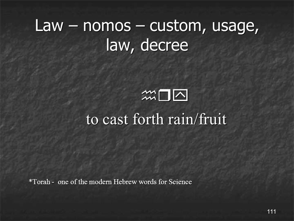 111 Law – nomos – custom, usage, law, decree hry hry to cast forth rain/fruit to cast forth rain/fruit *Torah - one of the modern Hebrew words for Science *Torah - one of the modern Hebrew words for Science