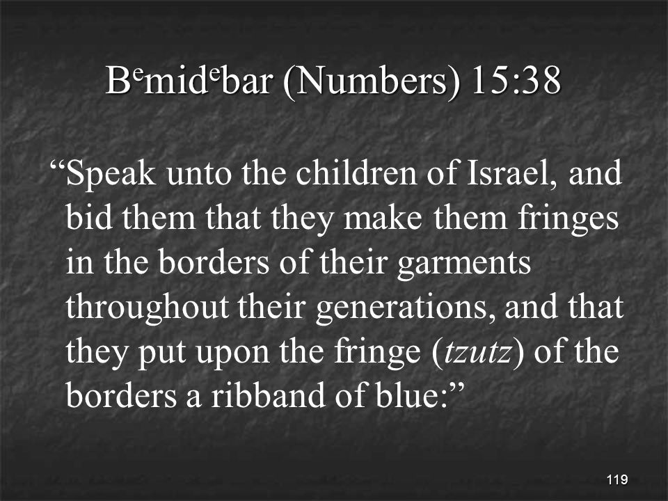 119 B e mid e bar (Numbers) 15:38 Speak unto the children of Israel, and bid them that they make them fringes in the borders of their garments throughout their generations, and that they put upon the fringe (tzutz) of the borders a ribband of blue: