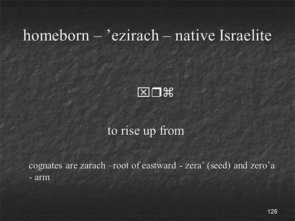 125 homeborn – 'ezirach – native Israelite xrz xrz to rise up from to rise up from cognates are zarach –root of eastward - zera' (seed) and zero'a - arm cognates are zarach –root of eastward - zera' (seed) and zero'a - arm