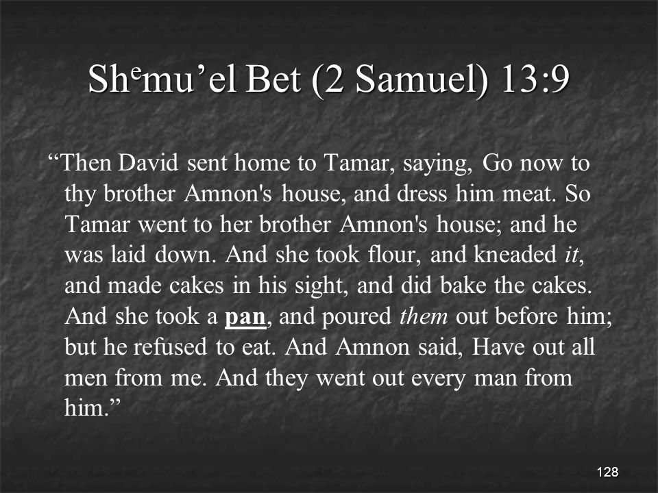128 Sh e mu'el Bet (2 Samuel) 13:9 Then David sent home to Tamar, saying, Go now to thy brother Amnon s house, and dress him meat.