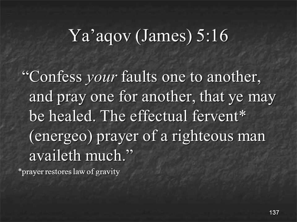 137 Ya'aqov (James) 5:16 Confess your faults one to another, and pray one for another, that ye may be healed.