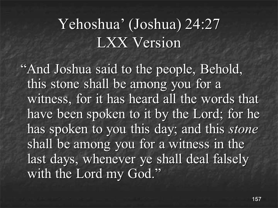 157 Yehoshua' (Joshua) 24:27 LXX Version And Joshua said to the people, Behold, this stone shall be among you for a witness, for it has heard all the words that have been spoken to it by the Lord; for he has spoken to you this day; and this stone shall be among you for a witness in the last days, whenever ye shall deal falsely with the Lord my God. And Joshua said to the people, Behold, this stone shall be among you for a witness, for it has heard all the words that have been spoken to it by the Lord; for he has spoken to you this day; and this stone shall be among you for a witness in the last days, whenever ye shall deal falsely with the Lord my God.