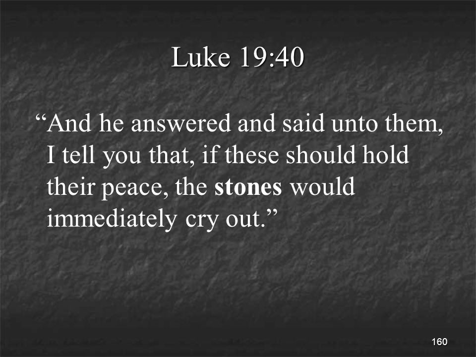 160 Luke 19:40 And he answered and said unto them, I tell you that, if these should hold their peace, the stones would immediately cry out.