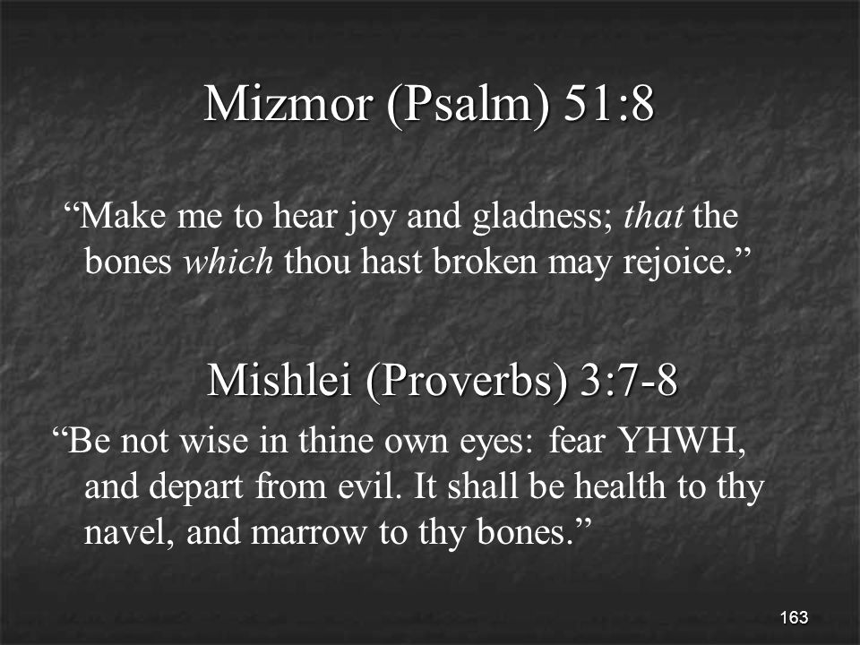 163 Mizmor (Psalm) 51:8 Make me to hear joy and gladness; that the bones which thou hast broken may rejoice. Mishlei (Proverbs) 3:7-8 Mishlei (Proverbs) 3:7-8 Be not wise in thine own eyes: fear YHWH, and depart from evil.