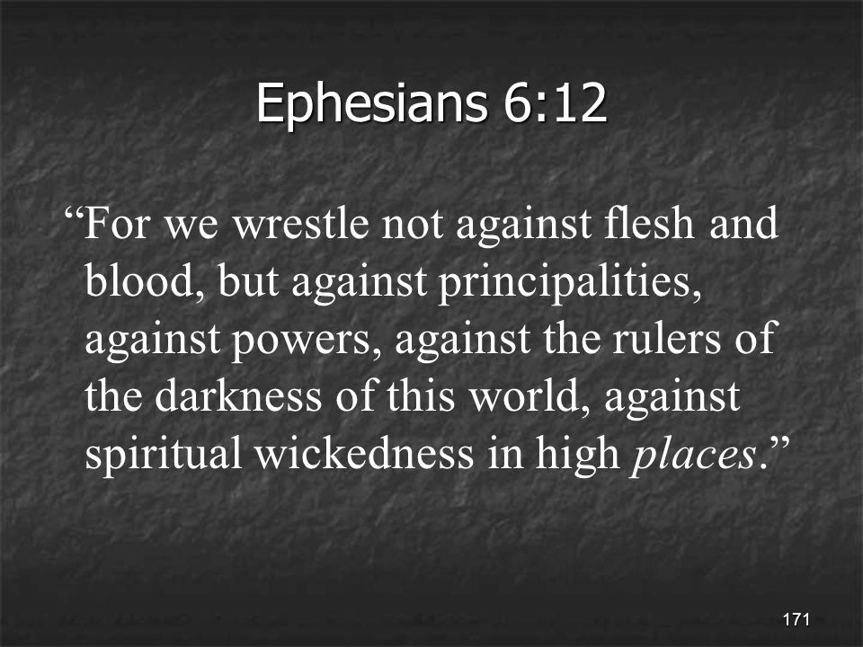 171 Ephesians 6:12 For we wrestle not against flesh and blood, but against principalities, against powers, against the rulers of the darkness of this world, against spiritual wickedness in high places.