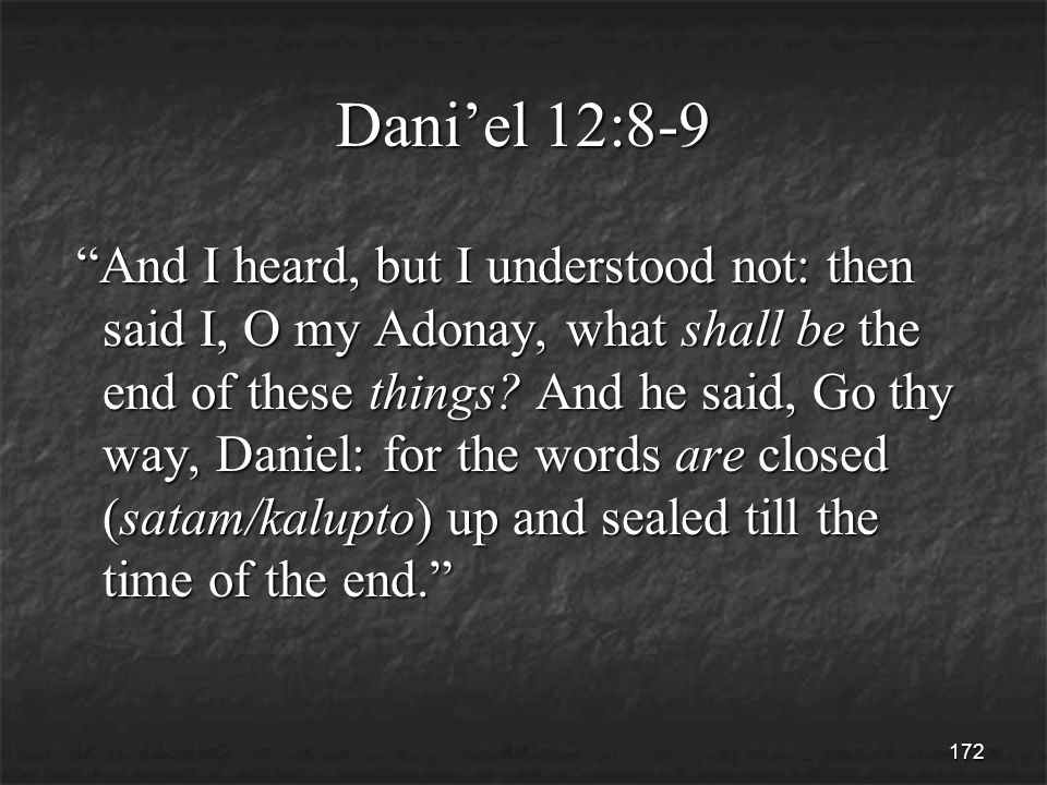 172 Dani'el 12:8-9 And I heard, but I understood not: then said I, O my Adonay, what shall be the end of these things.