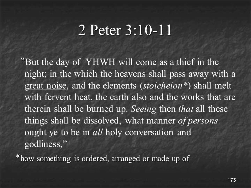 173 2 Peter 3:10-11 But the day of YHWH will come as a thief in the night; in the which the heavens shall pass away with a great noise, and the elements (stoicheion*) shall melt with fervent heat, the earth also and the works that are therein shall be burned up.