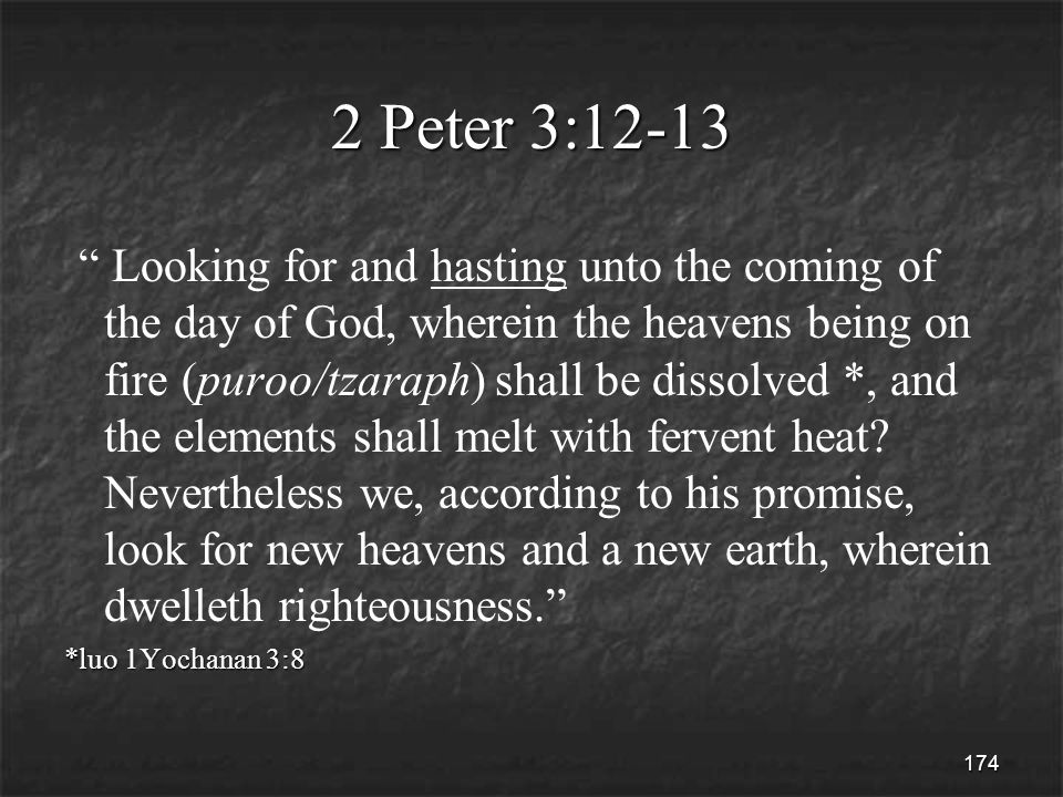 174 2 Peter 3:12-13 Looking for and hasting unto the coming of the day of God, wherein the heavens being on fire (puroo/tzaraph) shall be dissolved *, and the elements shall melt with fervent heat.