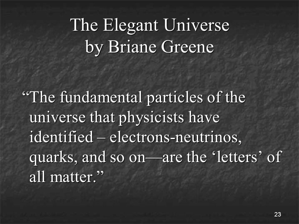 23 The Elegant Universe by Briane Greene The fundamental particles of the universe that physicists have identified – electrons-neutrinos, quarks, and so on—are the 'letters' of all matter. The fundamental particles of the universe that physicists have identified – electrons-neutrinos, quarks, and so on—are the 'letters' of all matter.