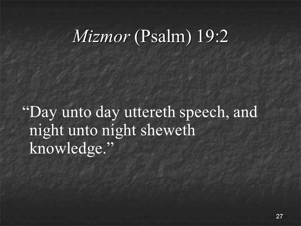 27 Mizmor (Psalm) 19:2 Day unto day uttereth speech, and night unto night sheweth knowledge.