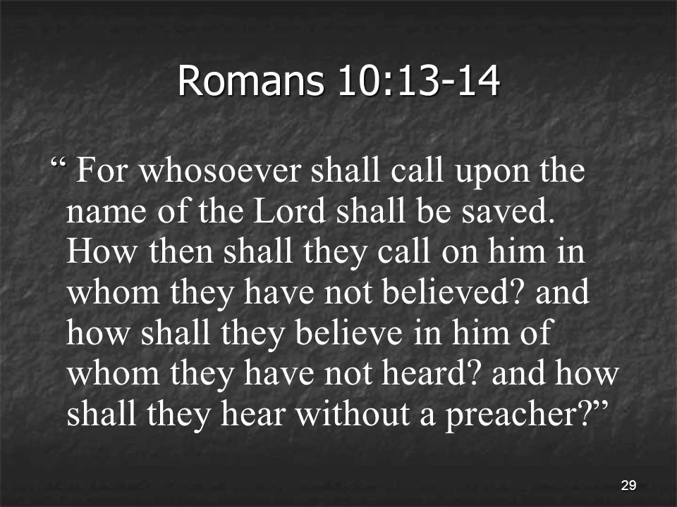 29 Romans 10:13-14 For whosoever shall call upon the name of the Lord shall be saved.