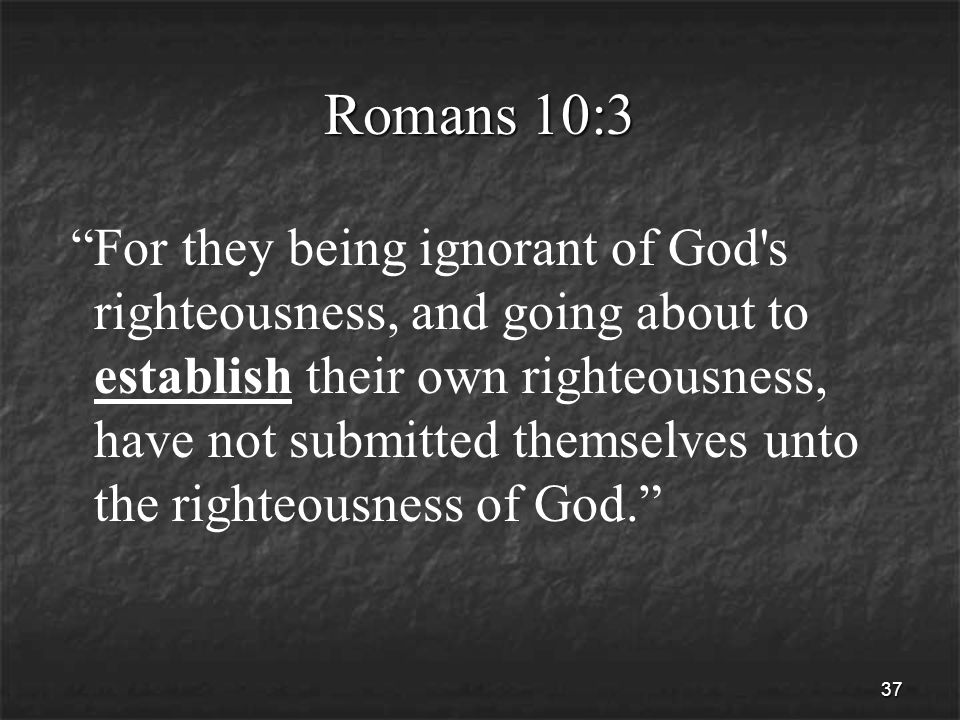 37 Romans 10:3 For they being ignorant of God s righteousness, and going about to establish their own righteousness, have not submitted themselves unto the righteousness of God.