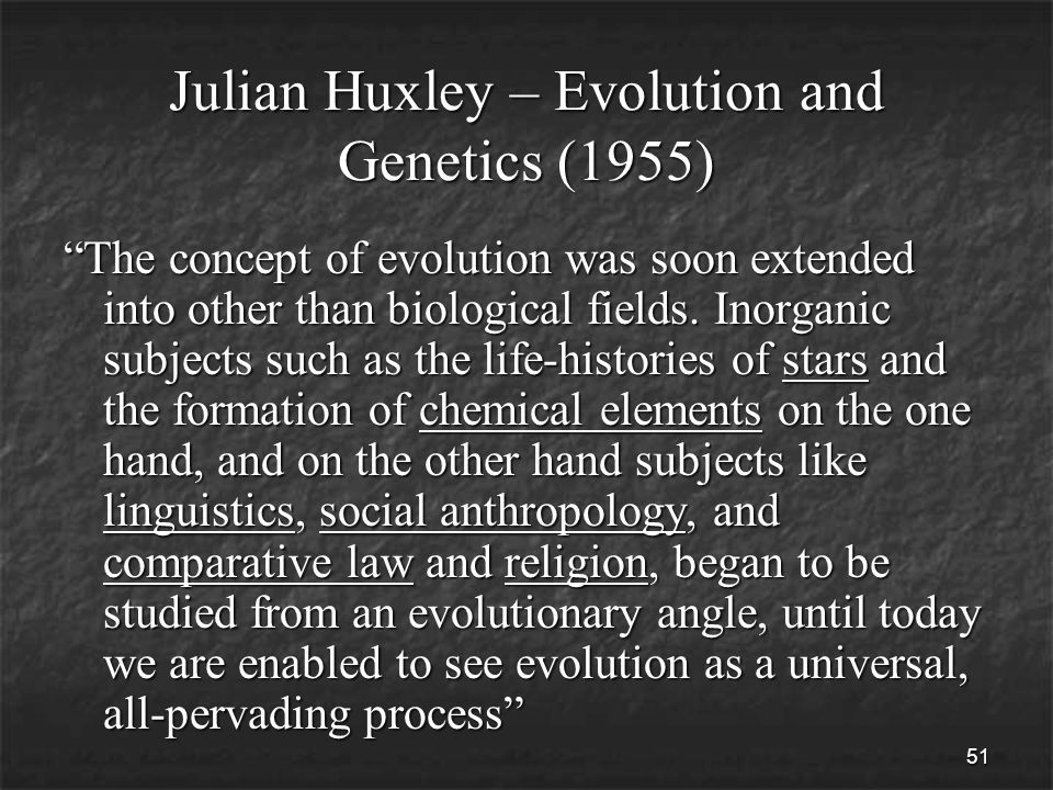 51 Julian Huxley – Evolution and Genetics (1955) The concept of evolution was soon extended into other than biological fields.