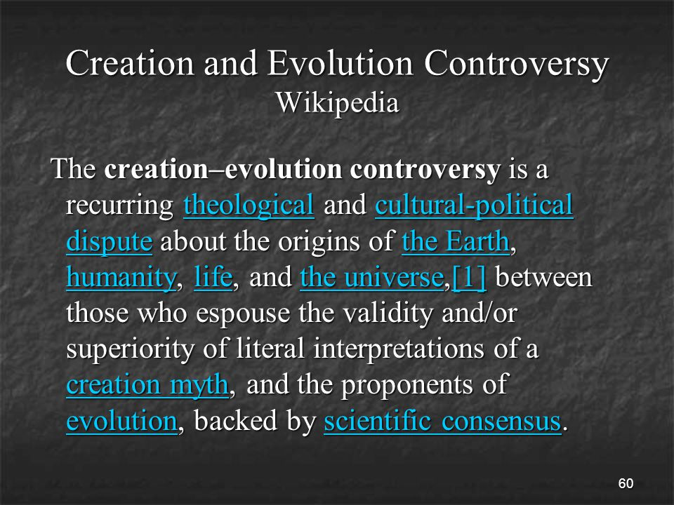 60 Creation and Evolution Controversy Wikipedia The creation–evolution controversy is a recurring theological and cultural-political dispute about the origins of the Earth, humanity, life, and the universe,[1] between those who espouse the validity and/or superiority of literal interpretations of a creation myth, and the proponents of evolution, backed by scientific consensus.